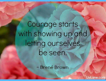 """Courage starts with showing up and letting ourselves be seen."" - Brene Brown #courage #quote #brenebrown"